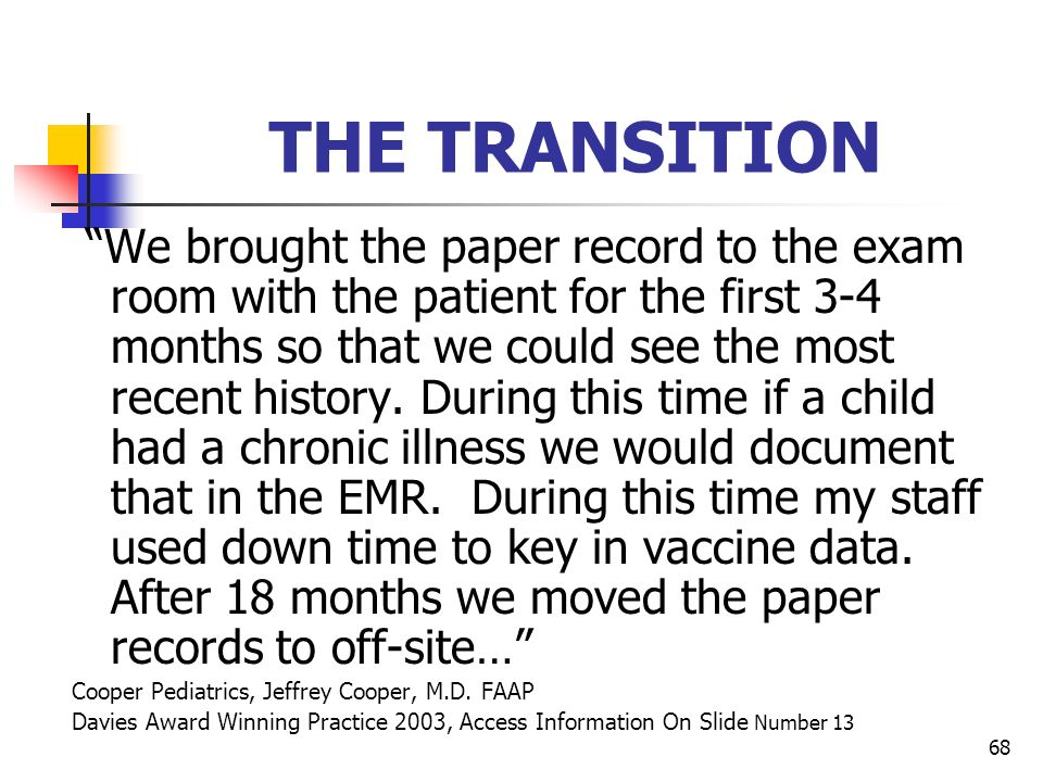 68 THE TRANSITION We brought the paper record to the exam room with the patient for the first 3-4 months so that we could see the most recent history.
