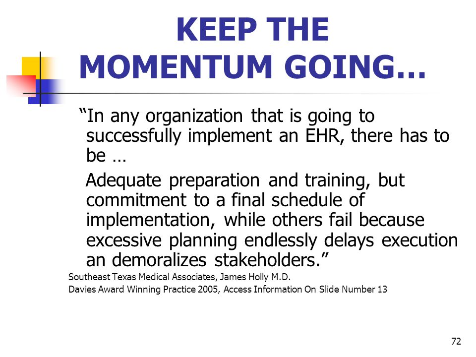 72 KEEP THE MOMENTUM GOING… In any organization that is going to successfully implement an EHR, there has to be … Adequate preparation and training, b