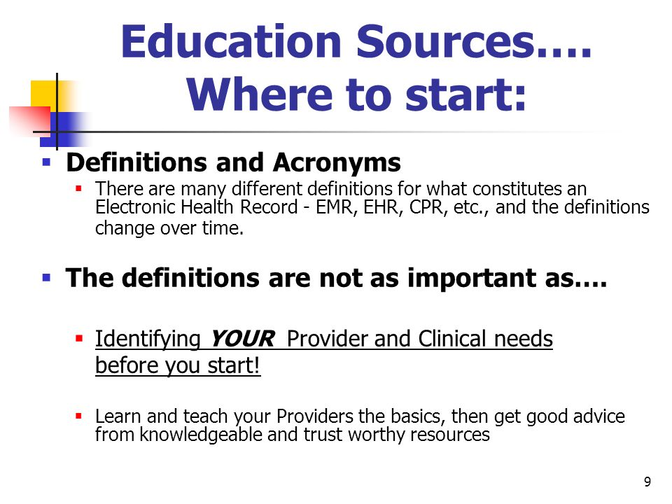 9 Education Sources…. Where to start: Definitions and Acronyms There are many different definitions for what constitutes an Electronic Health Record -