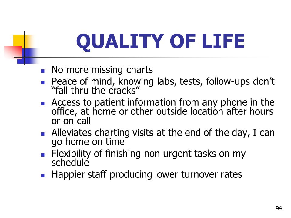 94 QUALITY OF LIFE No more missing charts Peace of mind, knowing labs, tests, follow-ups dont fall thru the cracks Access to patient information from
