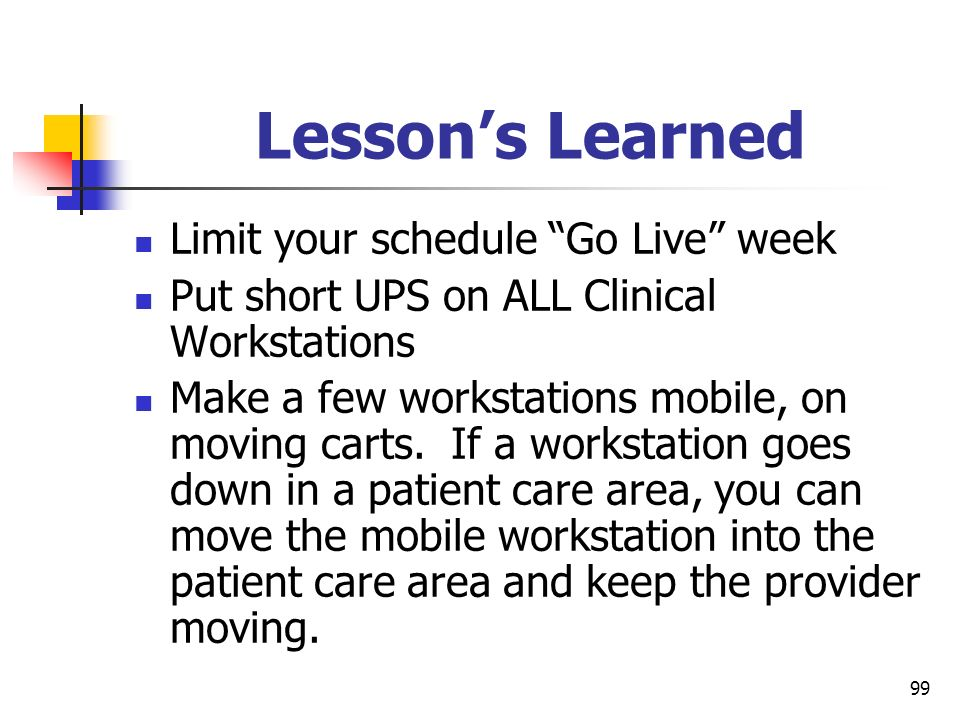 99 Lessons Learned Limit your schedule Go Live week Put short UPS on ALL Clinical Workstations Make a few workstations mobile, on moving carts. If a w