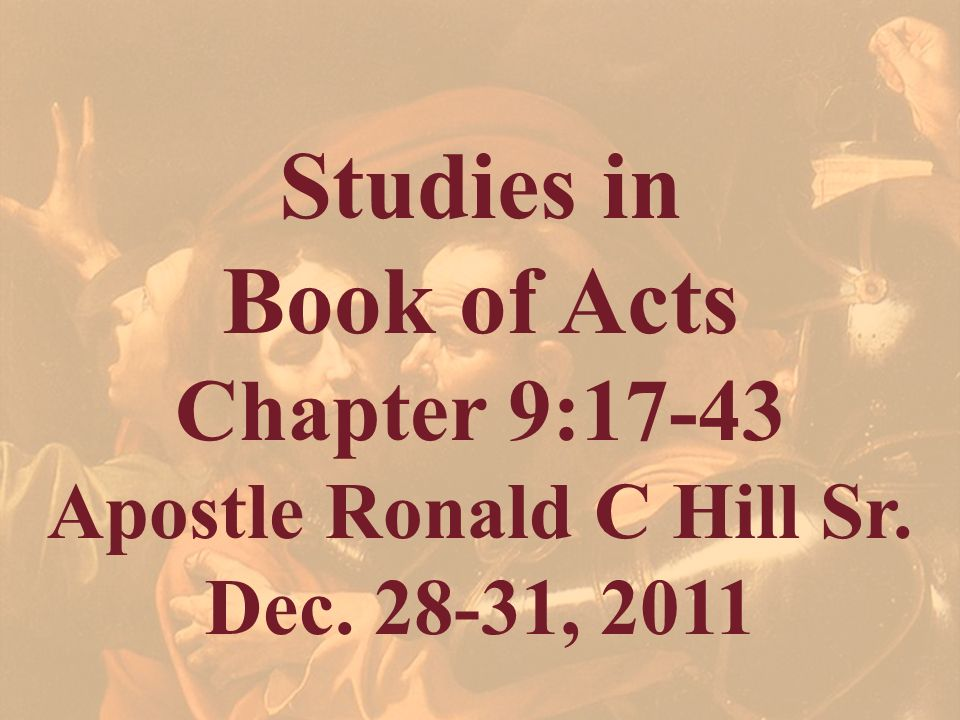 Studies in Book of Acts Chapter 9:17-43 Apostle Ronald C Hill Sr. Dec. 28-31, 2011
