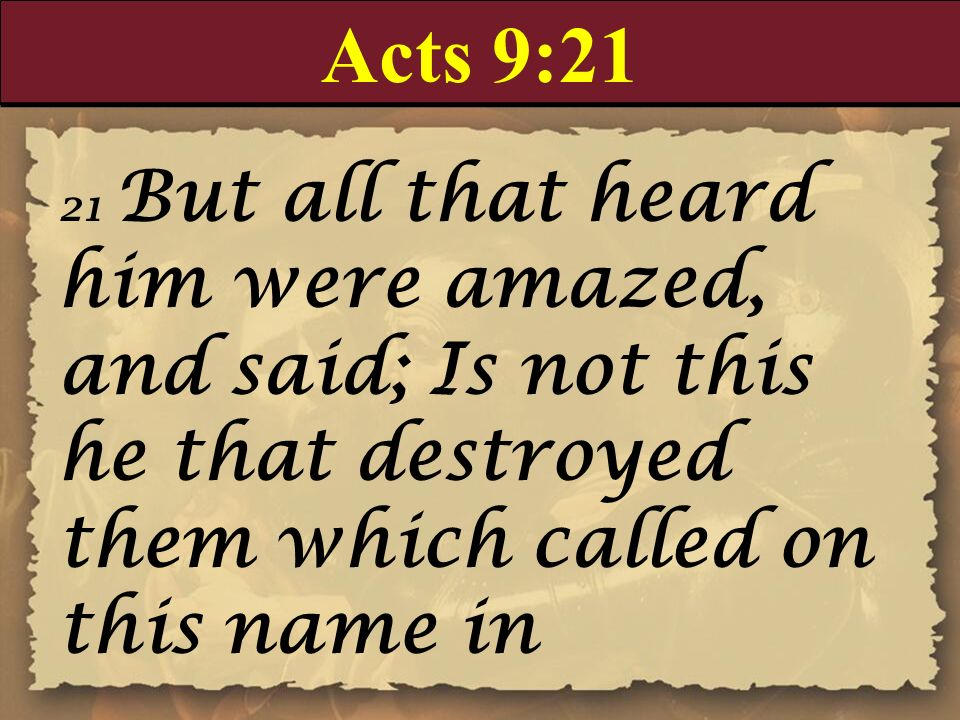 Acts 9:21 21 But all that heard him were amazed, and said; Is not this he that destroyed them which called on this name in