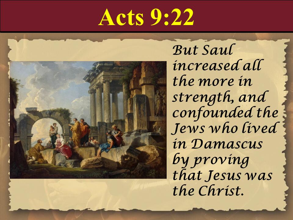 Acts 9:22 But Saul increased all the more in strength, and confounded the Jews who lived in Damascus by proving that Jesus was the Christ.