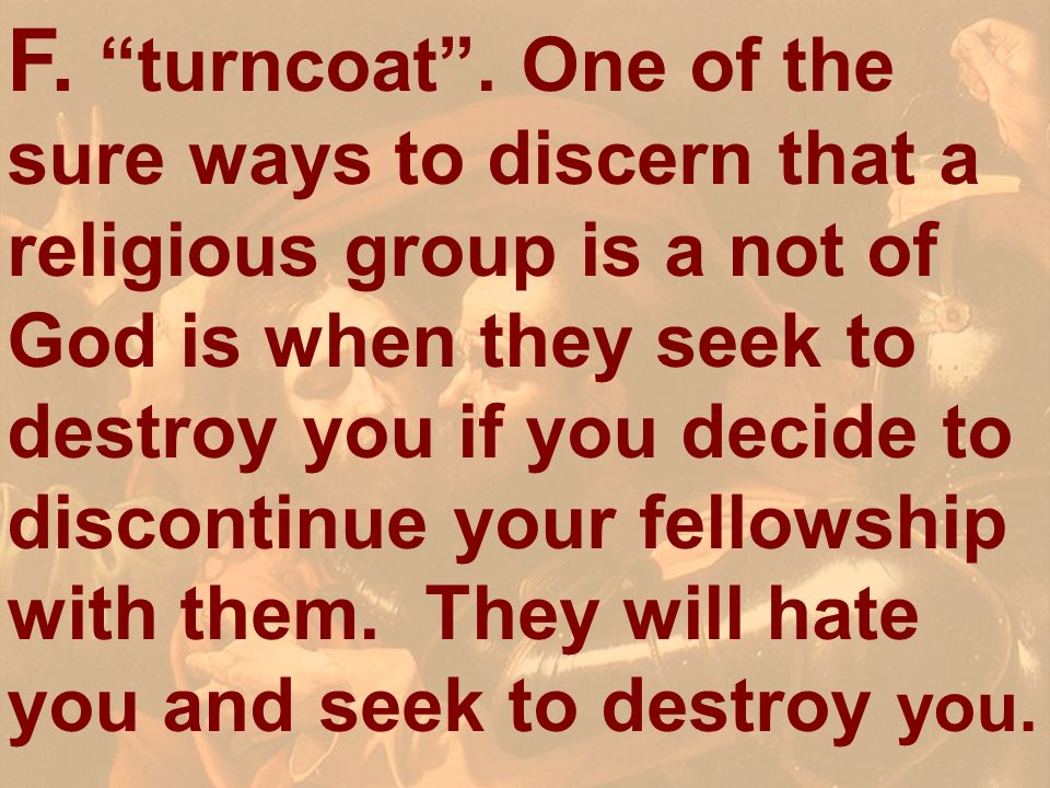 F.turncoat. One of the sure ways to discern that a religious group is a not of God is when they seek to destroy you if you decide to discontinue your