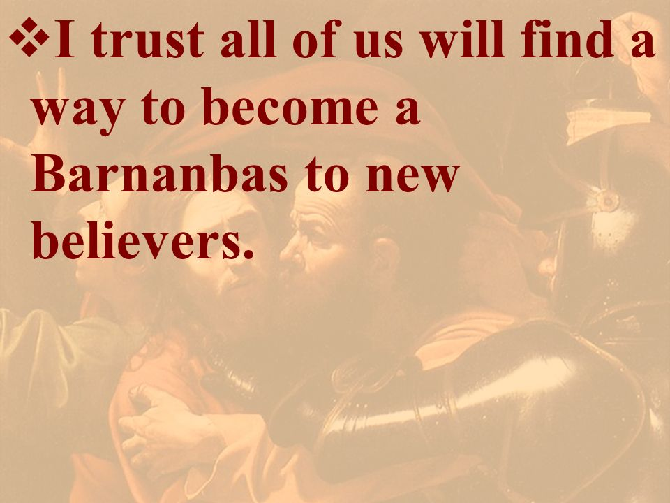 I trust all of us will find a way to become a Barnanbas to new believers.