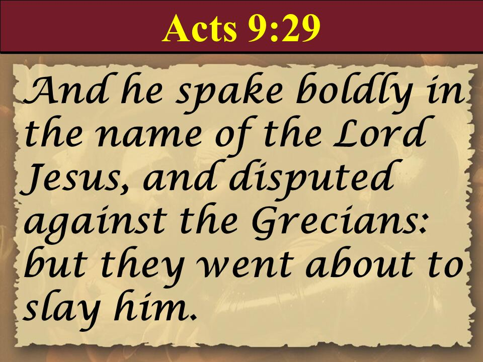 Acts 9:29 And he spake boldly in the name of the Lord Jesus, and disputed against the Grecians: but they went about to slay him.