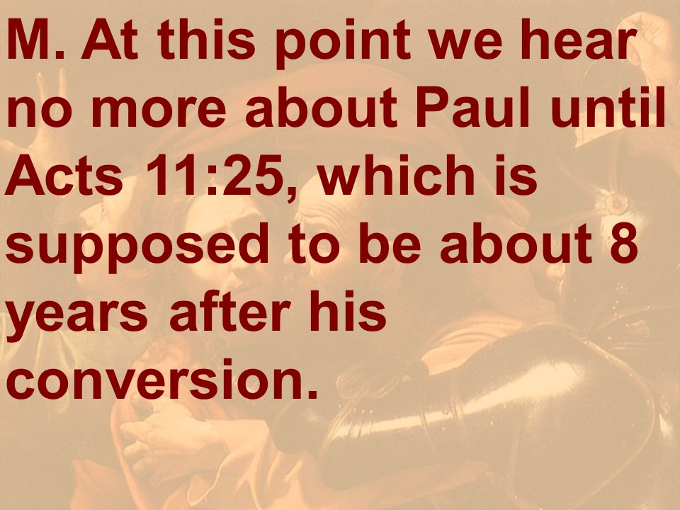 M. At this point we hear no more about Paul until Acts 11:25, which is supposed to be about 8 years after his conversion.
