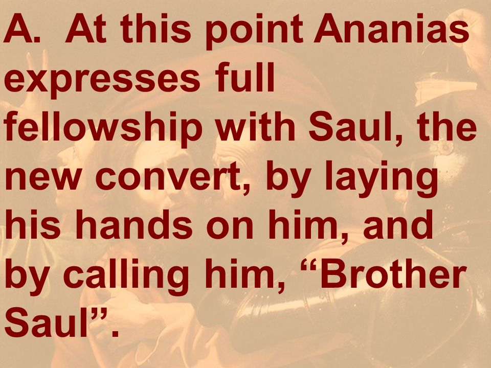 A. At this point Ananias expresses full fellowship with Saul, the new convert, by laying his hands on him, and by calling him, Brother Saul.
