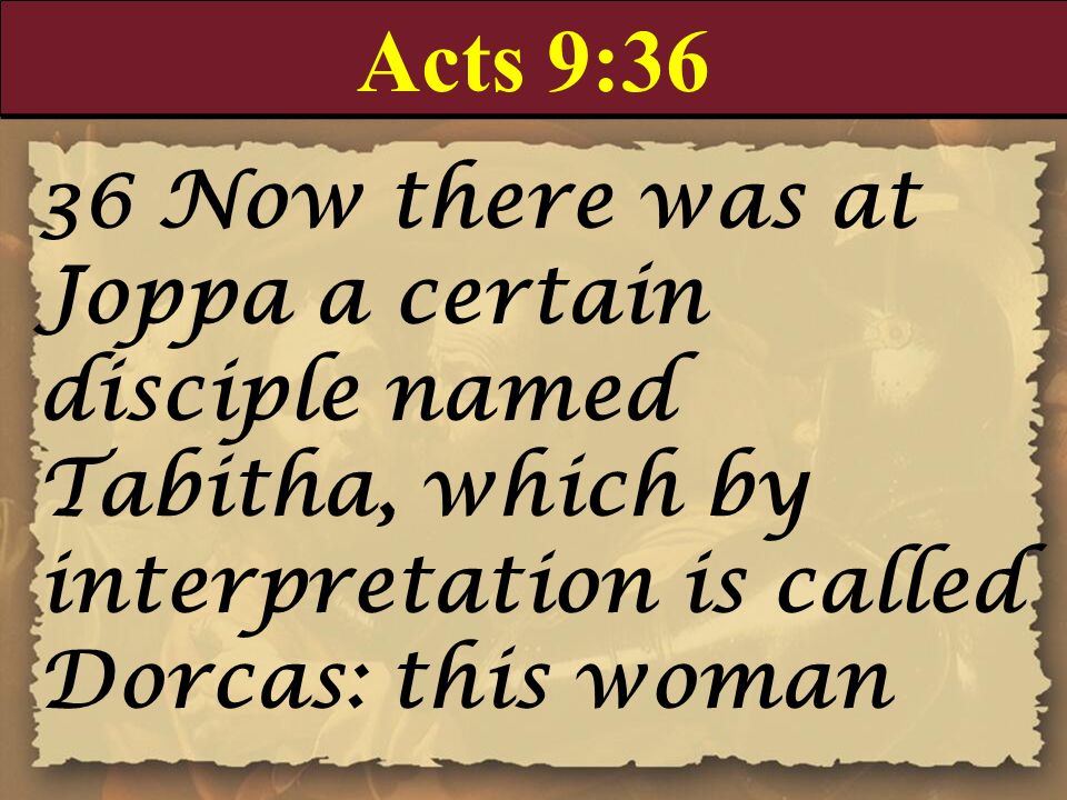 Acts 9:36 36 Now there was at Joppa a certain disciple named Tabitha, which by interpretation is called Dorcas: this woman