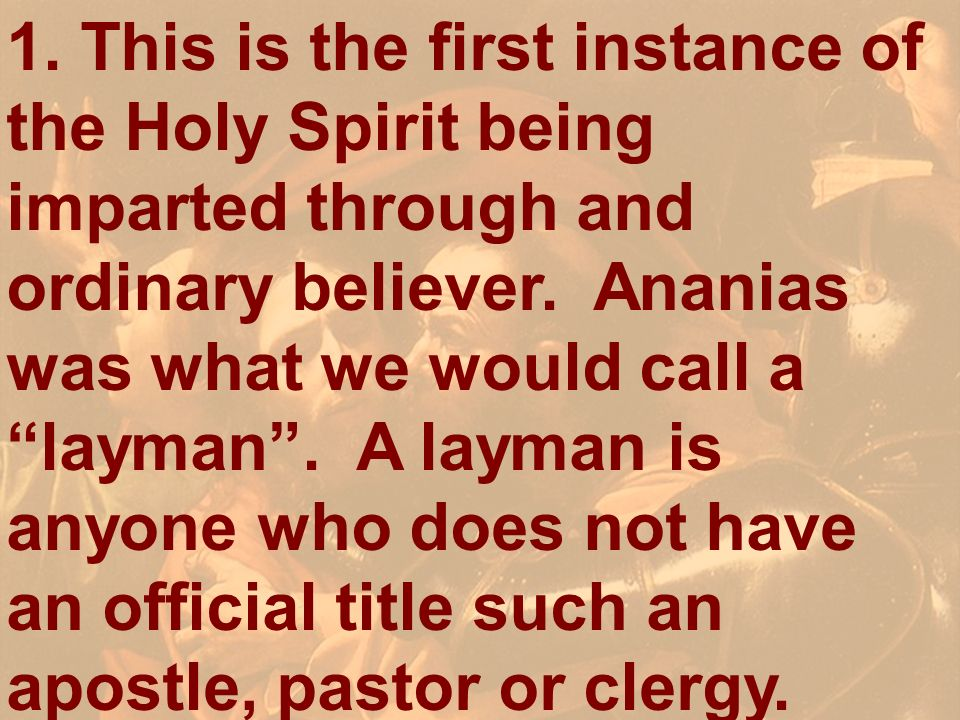 1. This is the first instance of the Holy Spirit being imparted through and ordinary believer. Ananias was what we would call alayman. A layman is any