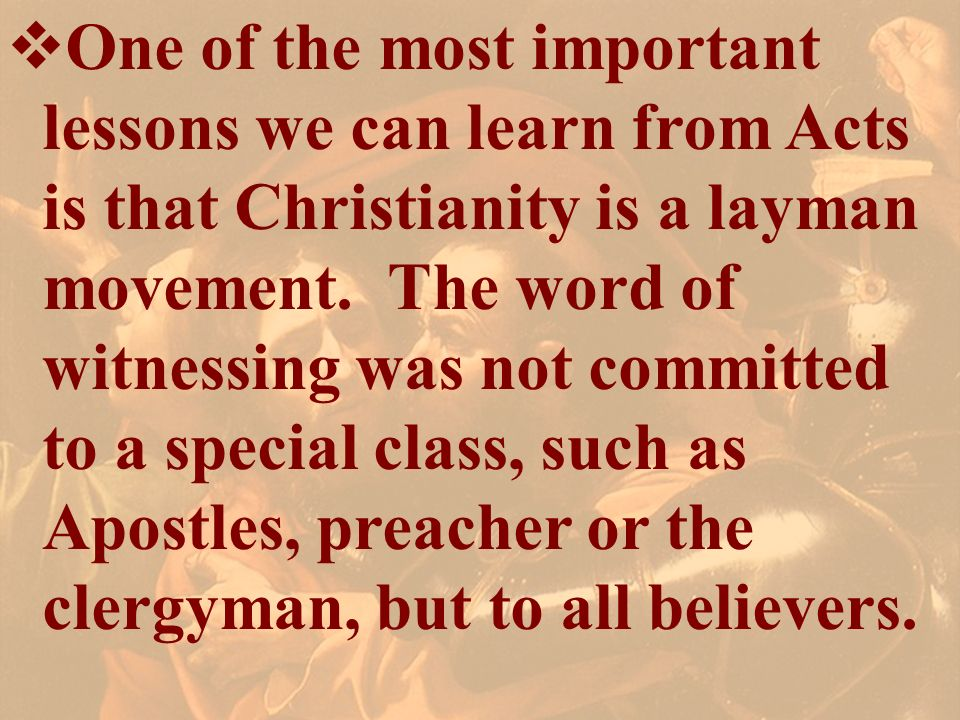 One of the most important lessons we can learn from Acts is that Christianity is a layman movement. The word of witnessing was not committed to a spec