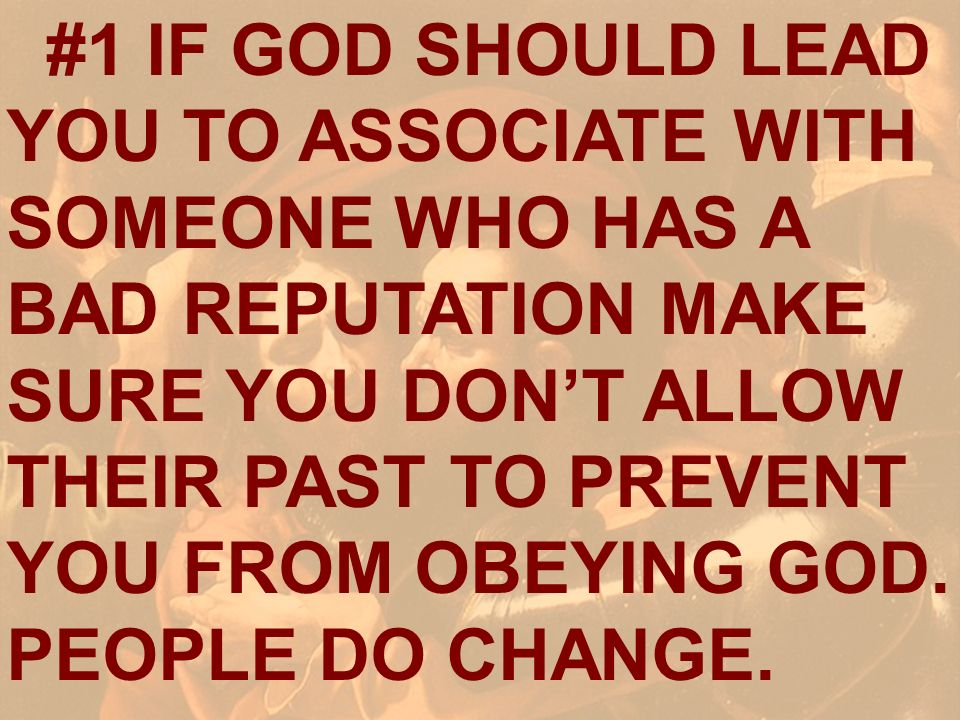 #1 IF GOD SHOULD LEAD YOU TO ASSOCIATE WITH SOMEONE WHO HAS A BAD REPUTATION MAKE SURE YOU DONT ALLOW THEIR PAST TO PREVENT YOU FROM OBEYING GOD. PEOP