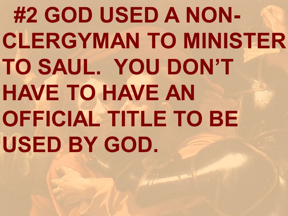 #2 GOD USED A NON- CLERGYMAN TO MINISTER TO SAUL. YOU DONT HAVE TO HAVE AN OFFICIAL TITLE TO BE USED BY GOD.