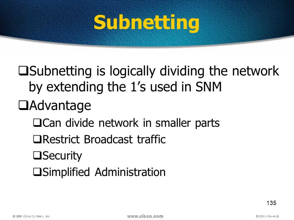 135 Subnetting Subnetting is logically dividing the network by extending the 1s used in SNM Advantage Can divide network in smaller parts Restrict Broadcast traffic Security Simplified Administration