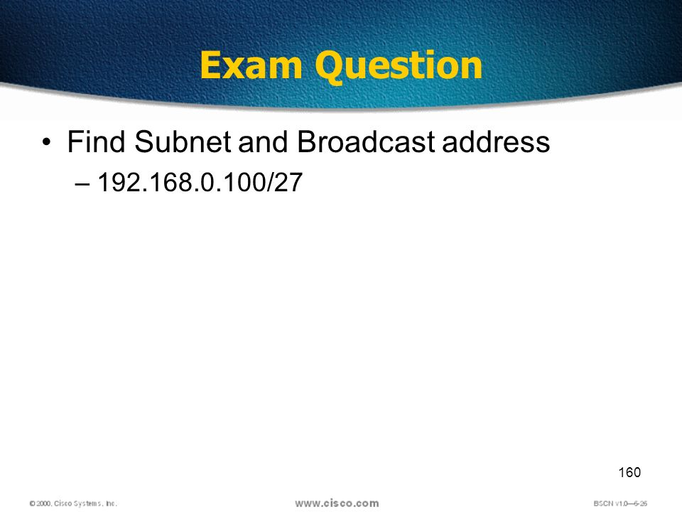 160 Exam Question Find Subnet and Broadcast address –192.168.0.100/27