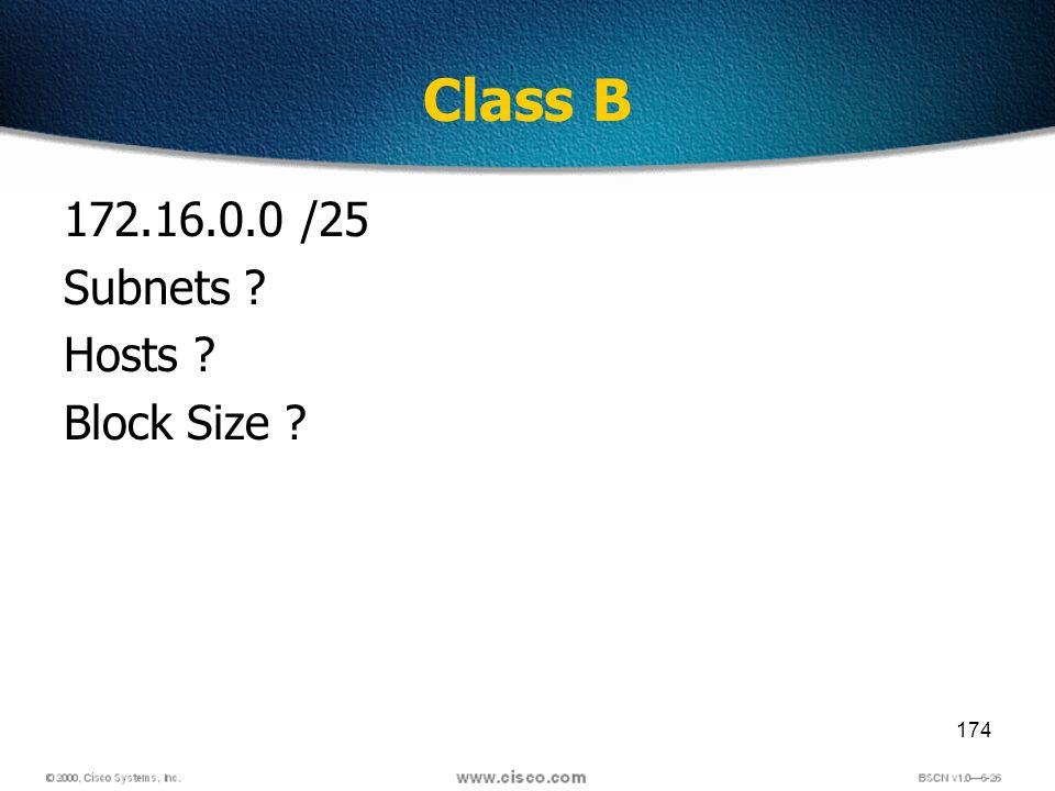 174 Class B 172.16.0.0 /25 Subnets ? Hosts ? Block Size ?