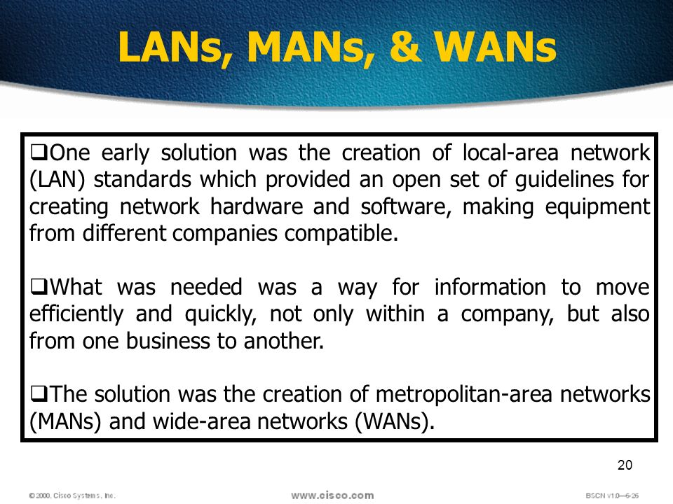20 LANs, MANs, & WANs One early solution was the creation of local-area network (LAN) standards which provided an open set of guidelines for creating network hardware and software, making equipment from different companies compatible.