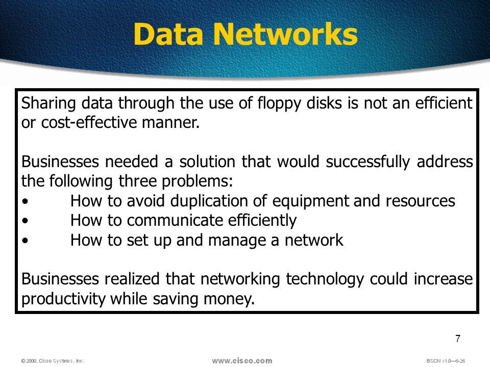 7 Data Networks Sharing data through the use of floppy disks is not an efficient or cost-effective manner.