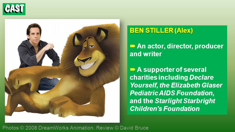 BEN STILLER (Alex) BEN STILLER (Alex) An actor, director, producer and writer A supporter of several charities including Declare Yourself, the Elizabeth Glaser Pediatric AIDS Foundation, and the Starlight Starbright Children s Foundation Photos © 2008 DreamWorks Animation.