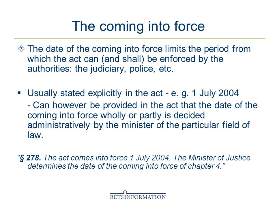 The coming into force The date of the coming into force limits the period from which the act can (and shall) be enforced by the authorities: the judiciary, police, etc.
