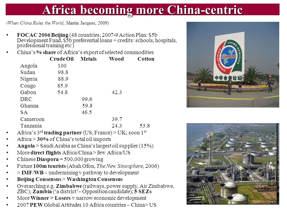 6 Africa becoming more China-centric (When China Rules the World, Martin Jacques, 2009) FOCAC 2006 Beijing (48 countries; 2007-9 Action Plan: $5b Deve