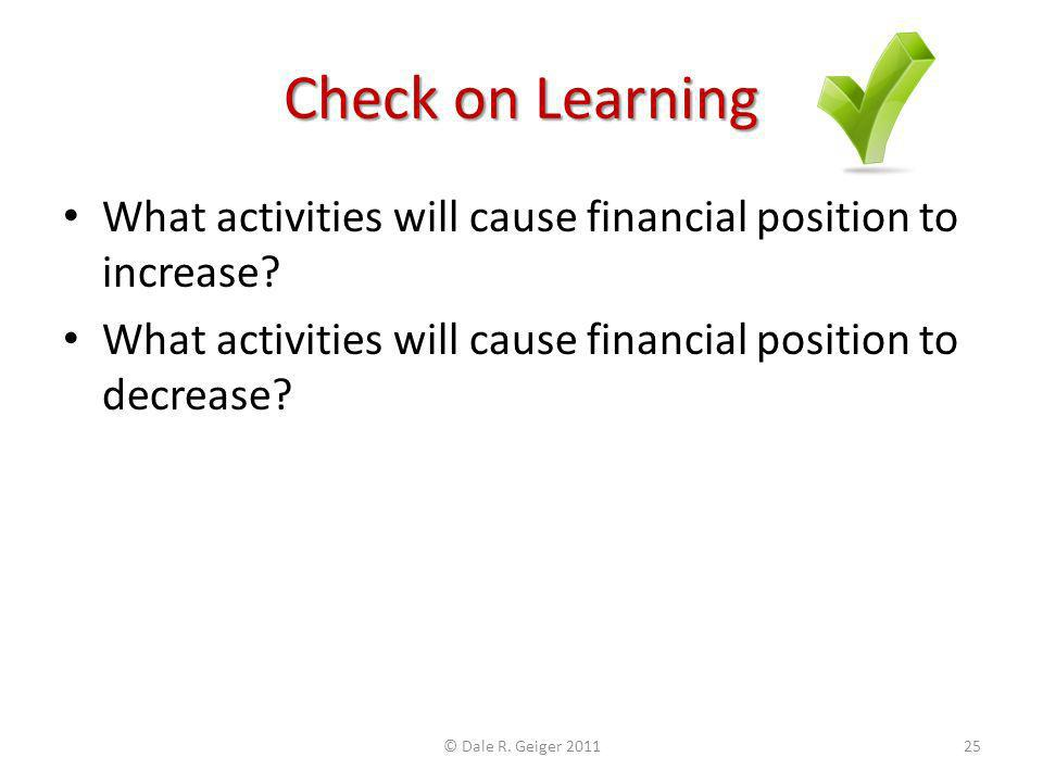 Check on Learning What activities will cause financial position to increase? What activities will cause financial position to decrease? © Dale R. Geig