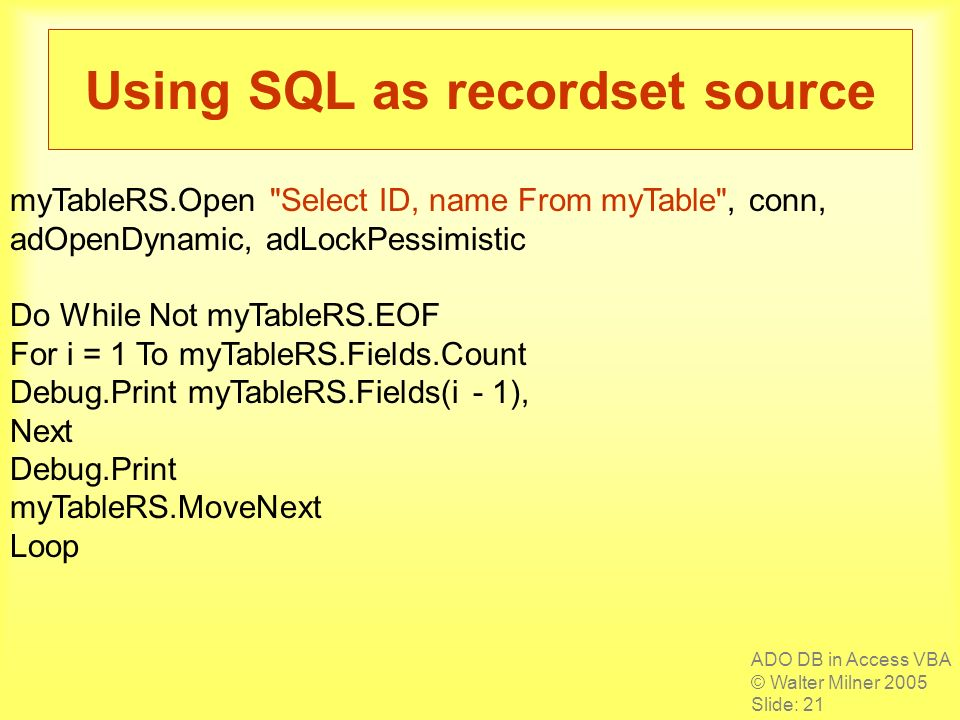 ADO DB in Access VBA © Walter Milner 2005 Slide: 21 Using SQL as recordset source myTableRS.Open