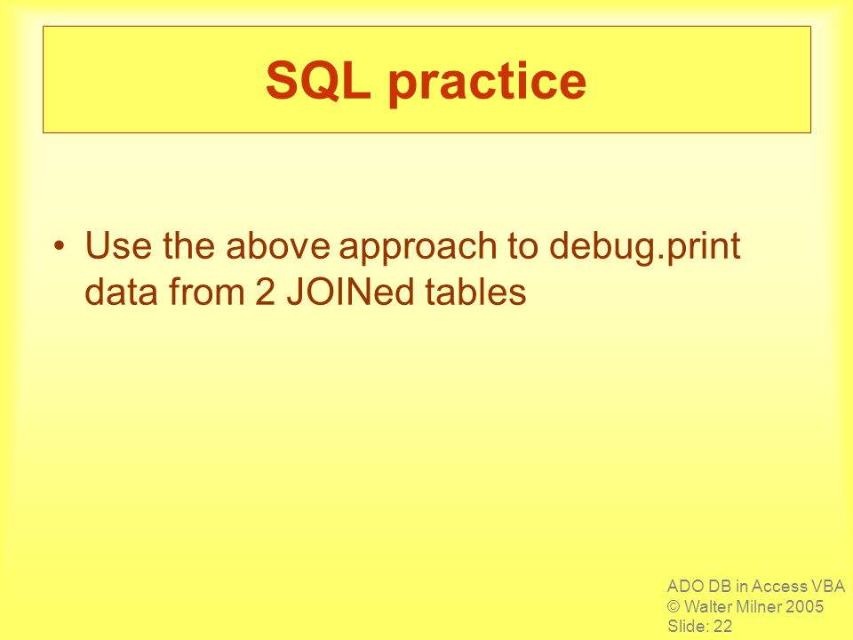 ADO DB in Access VBA © Walter Milner 2005 Slide: 22 SQL practice Use the above approach to debug.print data from 2 JOINed tables