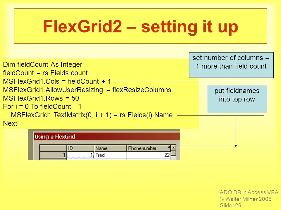 ADO DB in Access VBA © Walter Milner 2005 Slide: 26 FlexGrid2 – setting it up Dim fieldCount As Integer fieldCount = rs.Fields.count MSFlexGrid1.Cols