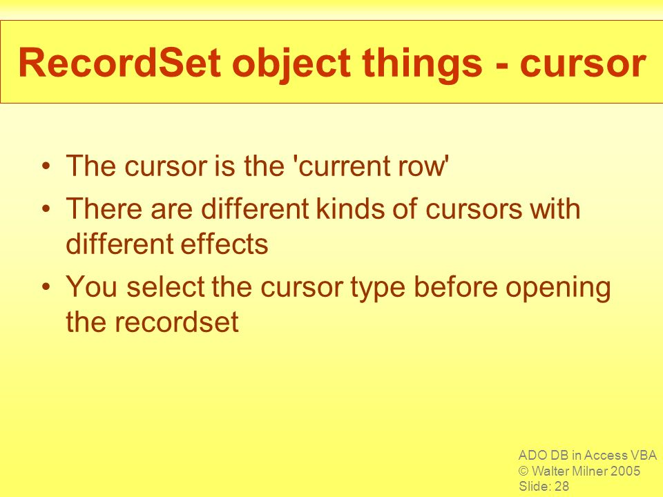 ADO DB in Access VBA © Walter Milner 2005 Slide: 28 RecordSet object things - cursor The cursor is the 'current row' There are different kinds of curs