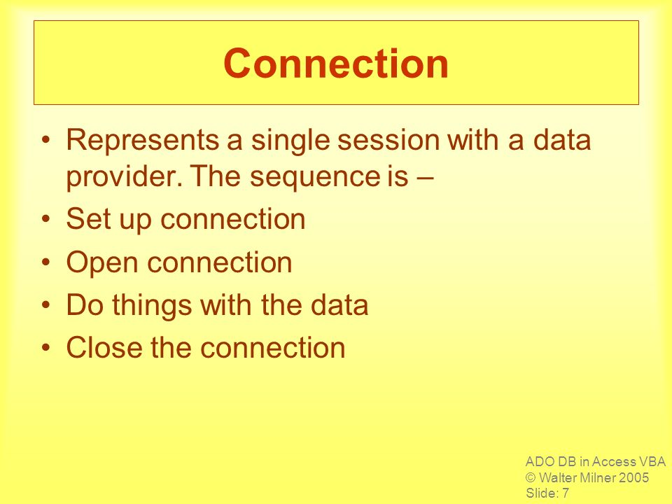 ADO DB in Access VBA © Walter Milner 2005 Slide: 7 Connection Represents a single session with a data provider. The sequence is – Set up connection Op