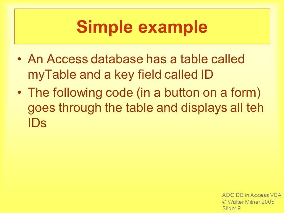 ADO DB in Access VBA © Walter Milner 2005 Slide: 9 Simple example An Access database has a table called myTable and a key field called ID The followin
