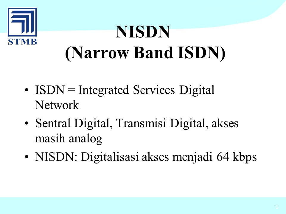 1 NISDN (Narrow Band ISDN) ISDN = Integrated Services Digital Network Sentral Digital, Transmisi Digital, akses masih analog NISDN: Digitalisasi akses