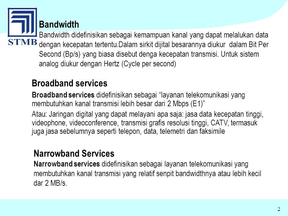 2 Broadband services Broadband services didefinisikan sebagai layanan telekomunikasi yang membutuhkan kanal transmisi lebih besar dari 2 Mbps (E1) Ata