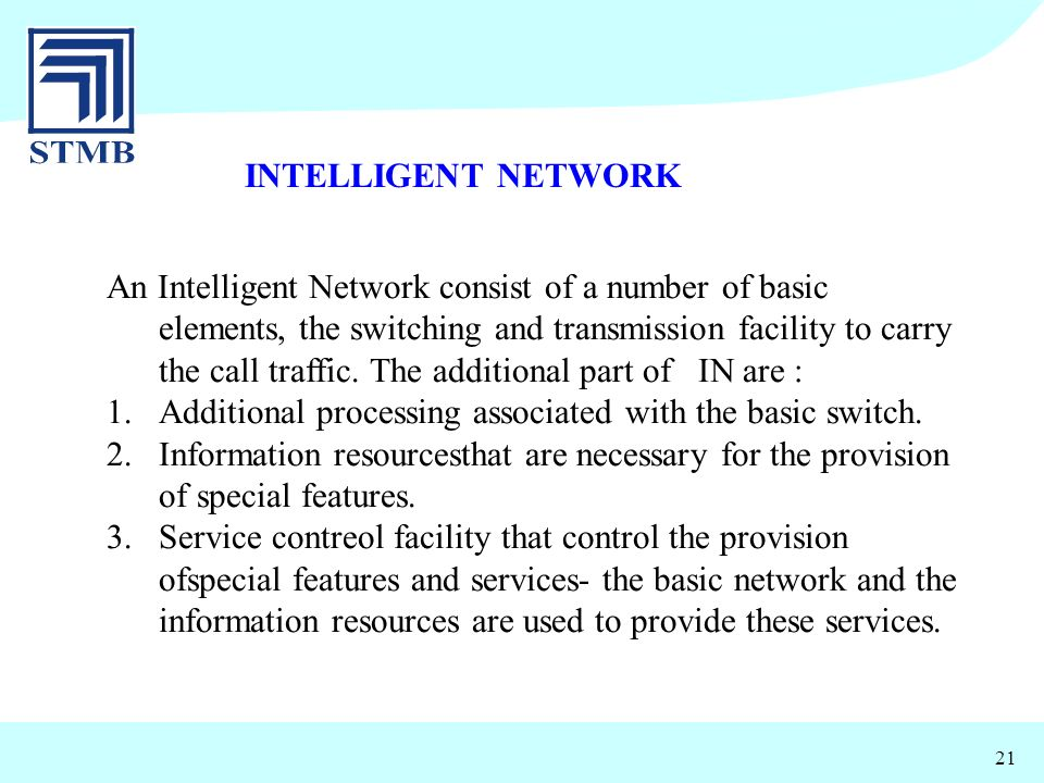 21 INTELLIGENT NETWORK An Intelligent Network consist of a number of basic elements, the switching and transmission facility to carry the call traffic