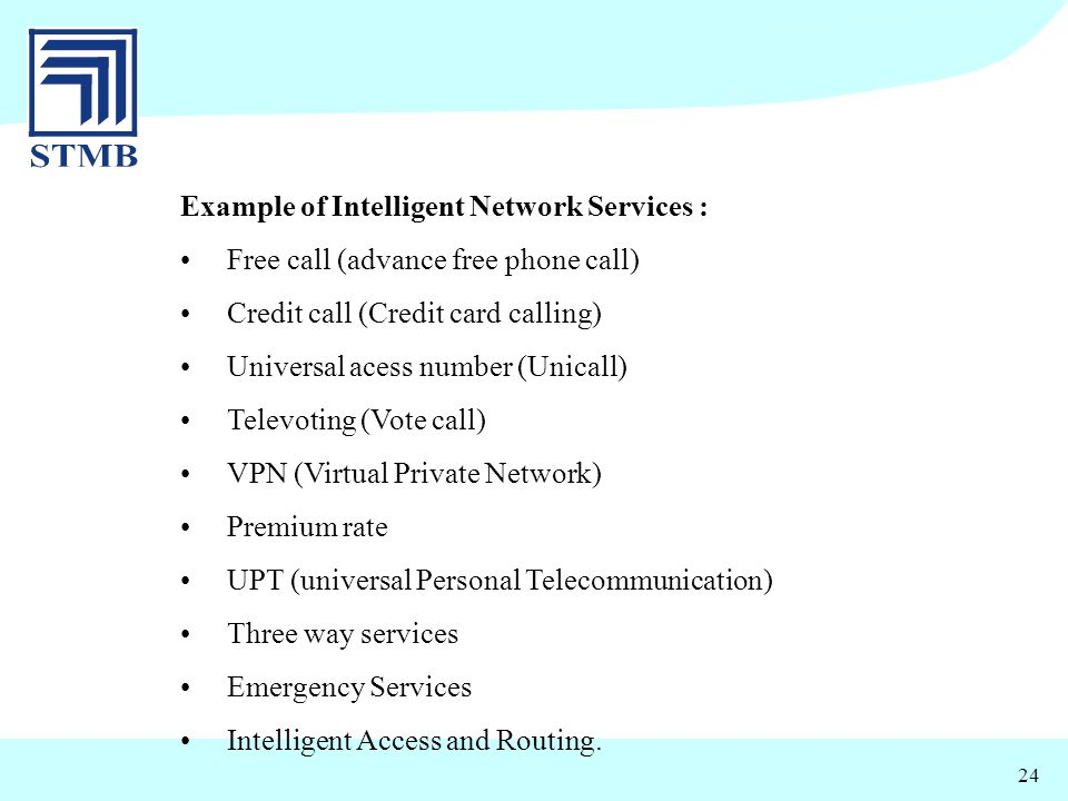 24 Example of Intelligent Network Services : Free call (advance free phone call) Credit call (Credit card calling) Universal acess number (Unicall) Te