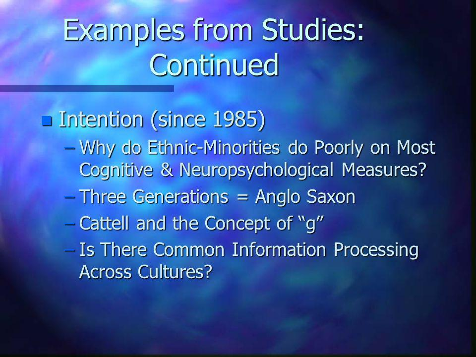 Examples from Studies: Continued n Intention (since 1985) –Why do Ethnic-Minorities do Poorly on Most Cognitive & Neuropsychological Measures? –Three