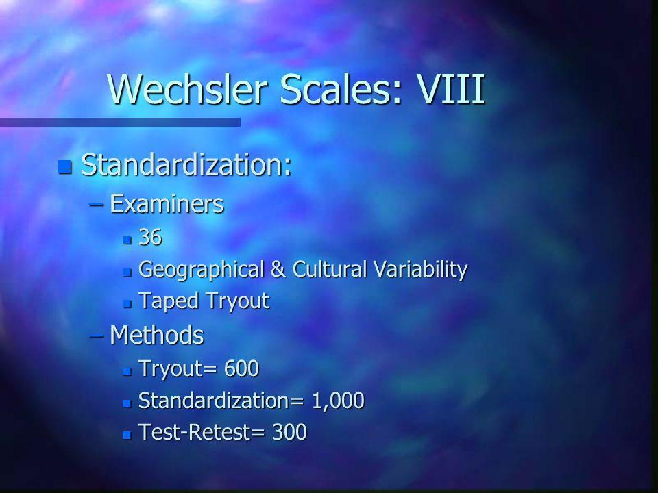 Wechsler Scales: VIII n Standardization: –Examiners n 36 n Geographical & Cultural Variability n Taped Tryout –Methods n Tryout= 600 n Standardization