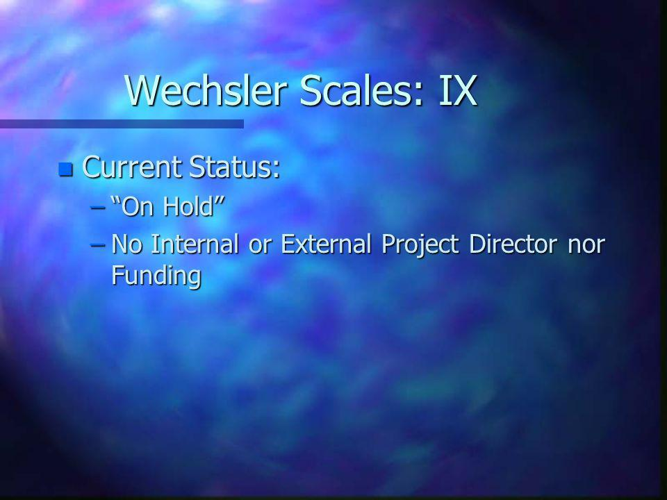 Wechsler Scales: IX n Current Status: –On Hold –No Internal or External Project Director nor Funding