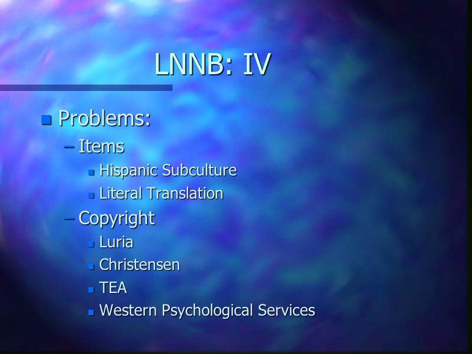 LNNB: IV n Problems: –Items n Hispanic Subculture n Literal Translation –Copyright n Luria n Christensen n TEA n Western Psychological Services