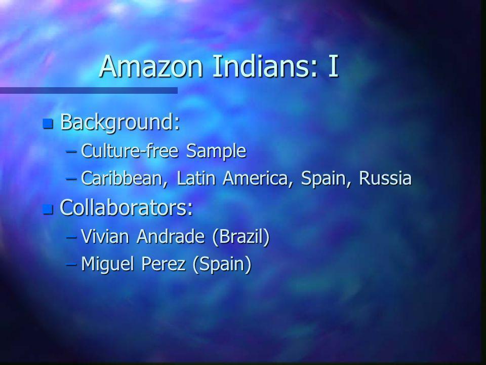 Amazon Indians: I n Background: –Culture-free Sample –Caribbean, Latin America, Spain, Russia n Collaborators: –Vivian Andrade (Brazil) –Miguel Perez