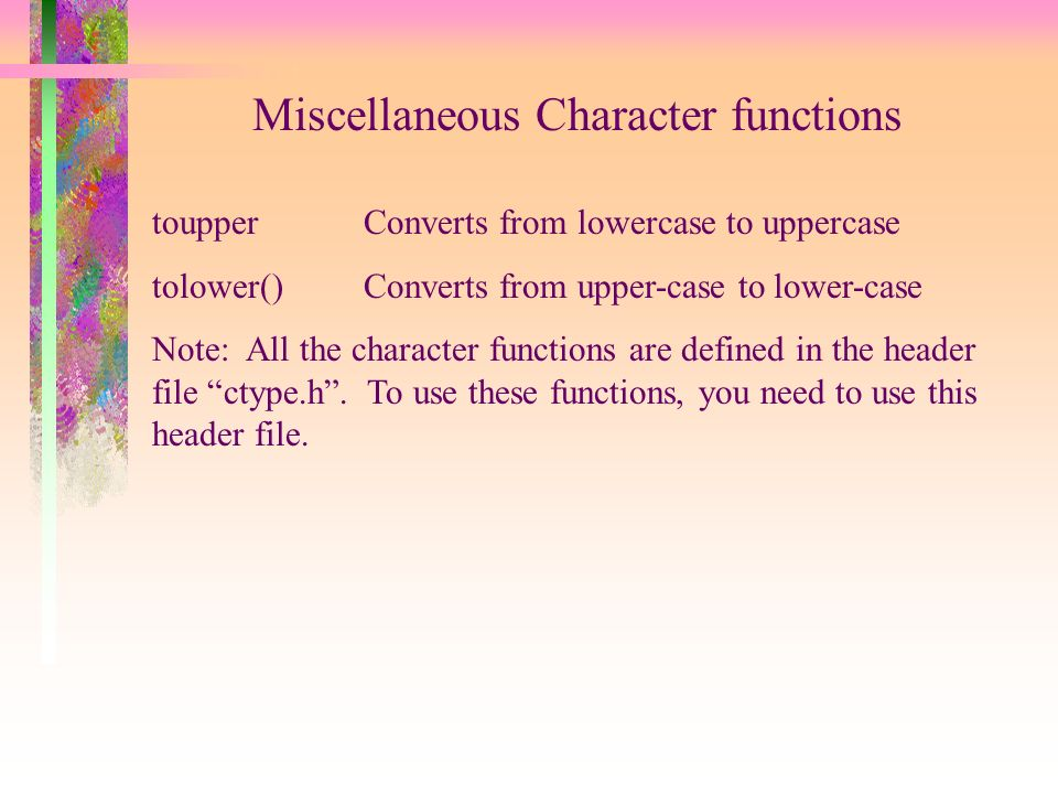 Miscellaneous Character functions toupperConverts from lowercase to uppercase tolower()Converts from upper-case to lower-case Note: All the character functions are defined in the header file ctype.h.