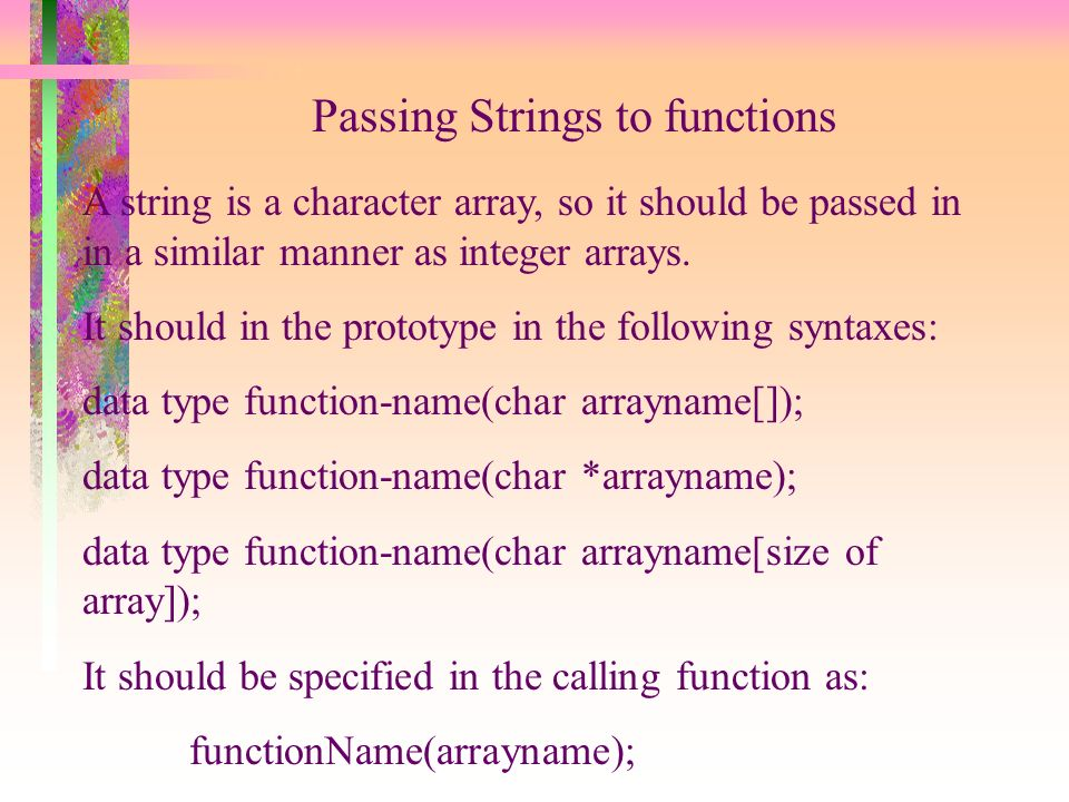 Passing Strings to functions A string is a character array, so it should be passed in in a similar manner as integer arrays.