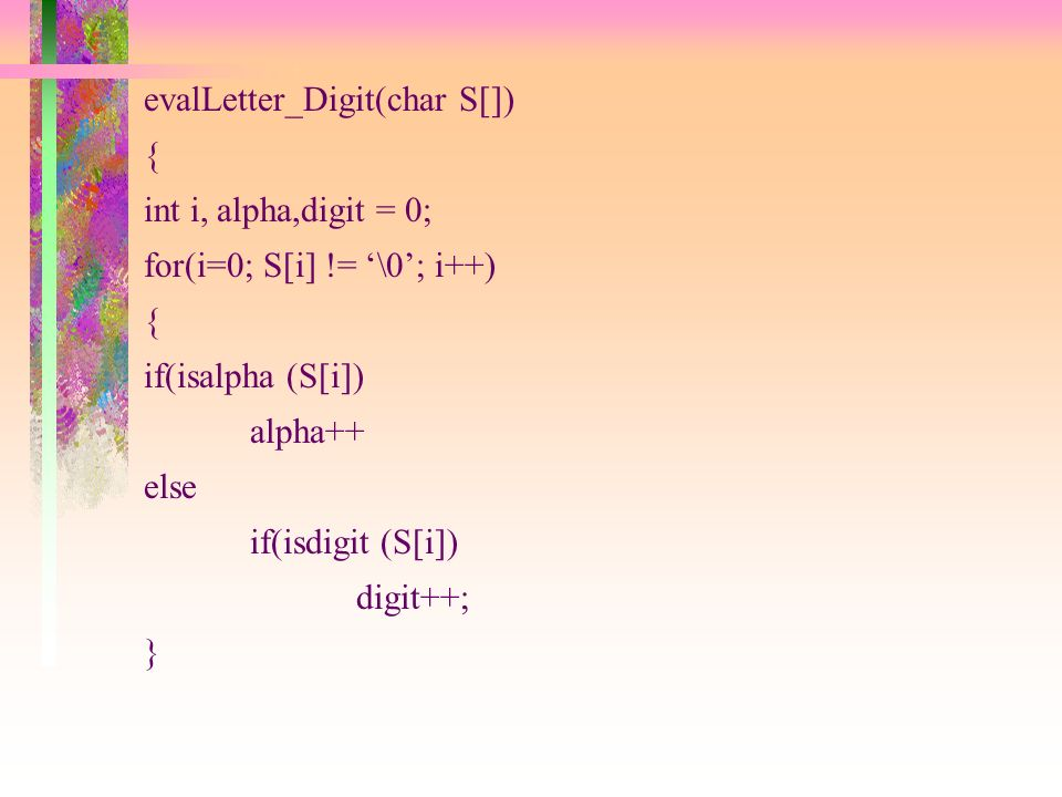 evalLetter_Digit(char S[]) { int i, alpha,digit = 0; for(i=0; S[i] != \0; i++) { if(isalpha (S[i]) alpha++ else if(isdigit (S[i]) digit++; }