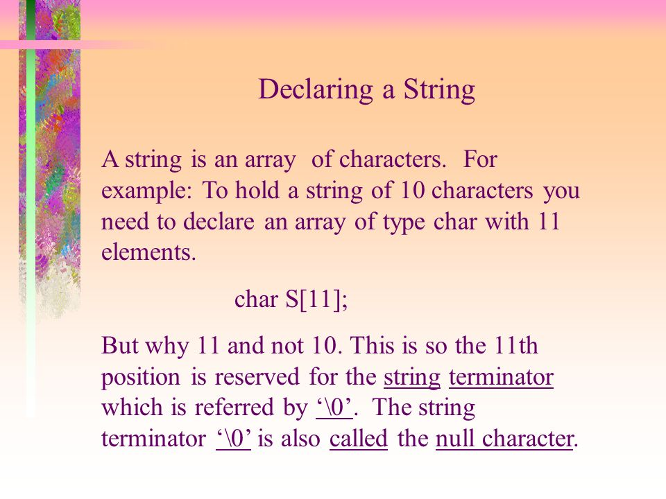 Declaring a String A string is an array of characters.