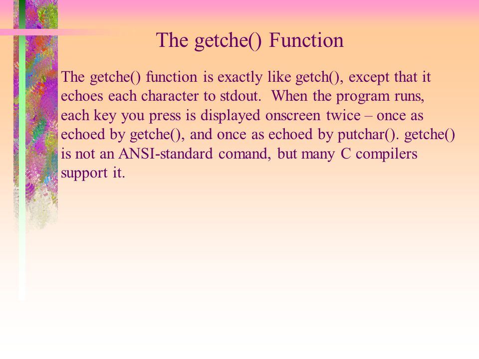 The getche() Function The getche() function is exactly like getch(), except that it echoes each character to stdout.