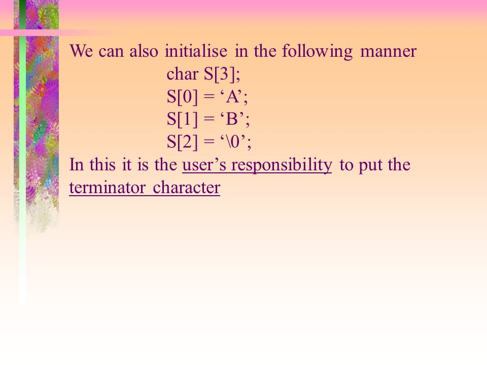 We can also initialise in the following manner char S[3]; S[0] = A; S[1] = B; S[2] = \0; In this it is the users responsibility to put the terminator character