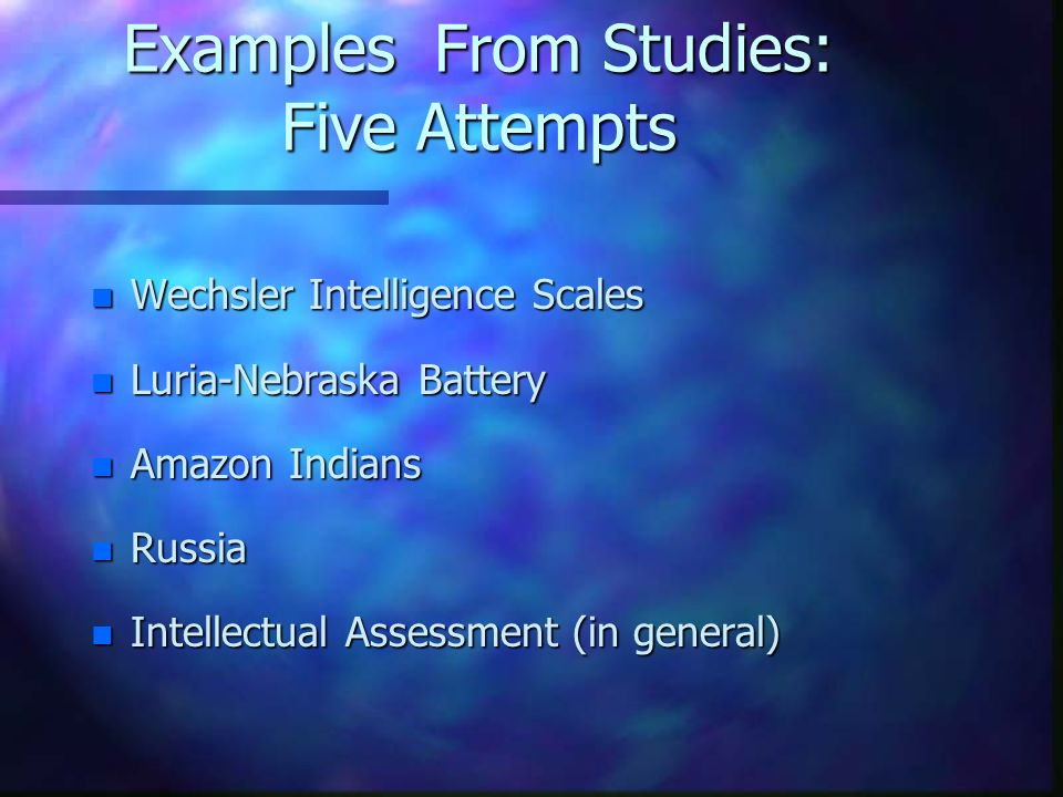 Examples From Studies: Five Attempts n Wechsler Intelligence Scales n Luria-Nebraska Battery n Amazon Indians n Russia n Intellectual Assessment (in g