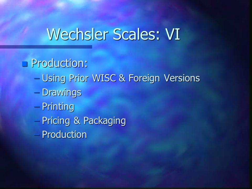 Wechsler Scales: VI n Production: –Using Prior WISC & Foreign Versions –Drawings –Printing –Pricing & Packaging –Production